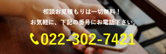 相談お見積もりは一切無料! お気軽に、下記の番号にお電話下さい。tel:022-302-7421